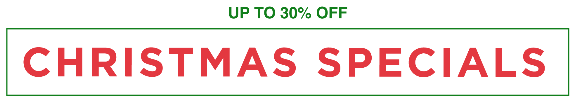 Up to 30% OFF CHRISTMAS SPECIALS